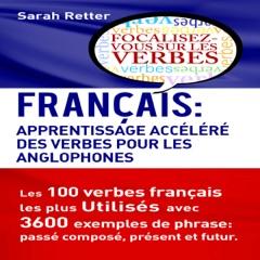 Français: Apprentissage Accéléré des Verbes pour les Anglophones: Les 100 Verbes François les plus Utilisés avec 3600 Exemples de Phrase: Passé Composé, Présent et Futur (Unabridged)