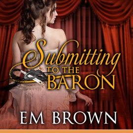 Submitting to the Baron: Erotic Historical Romance (Unabridged) - Em Brown mp3 listen download