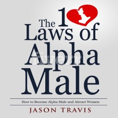The 10 Laws of Alpha Male: How to Become an Alpha Male and Attract Women (Unabridged)