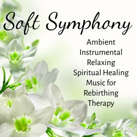Soft Symphony - Ambient Instrumental Relaxing Spiritual Healing Music for  Rebirthing Therapy by Caroline Sweet