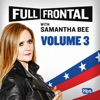 Full Frontal with Samantha Bee, Vol. 3 wiki, synopsis