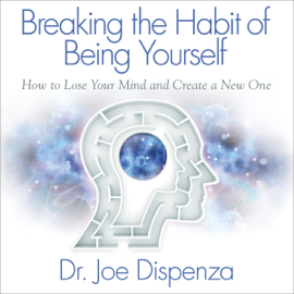 Breaking the Habit of Being Yourself: How to Lose Your Mind and Create a New One (Unabridged) audiobook