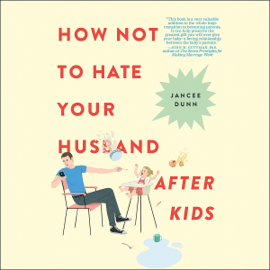 How Not to Hate Your Husband After Kids (Unabridged) audiobook
