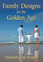 Family Designs for the Golden Age - Elizabeth Clare Prophet