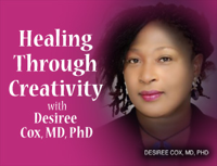 Healing Through Creativity – Desiree Cox MD, PhD podcast