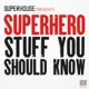 Superhero Stuff You Should Know - by SuperHouse