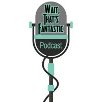 Wait That's Fantastic podcast