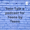 Teen Talk a podcast for Teens by Teens