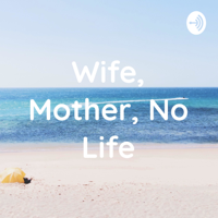 Wife, Mother, No Life podcast