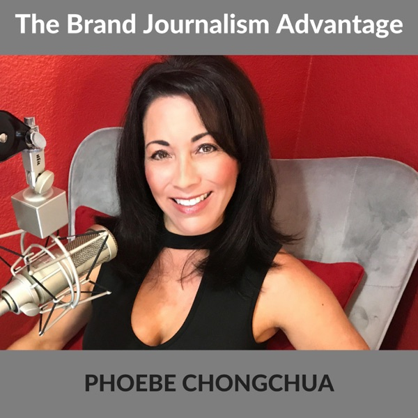 The Brand Journalism Advantage Podcast With Phoebe Chongchua
