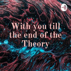 With you till the end of the Theory