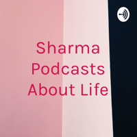 Sharma Podcasts About Life podcast