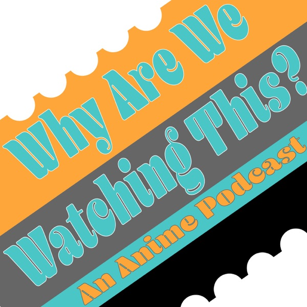 Why Are We Watching This? An Anime Podcast