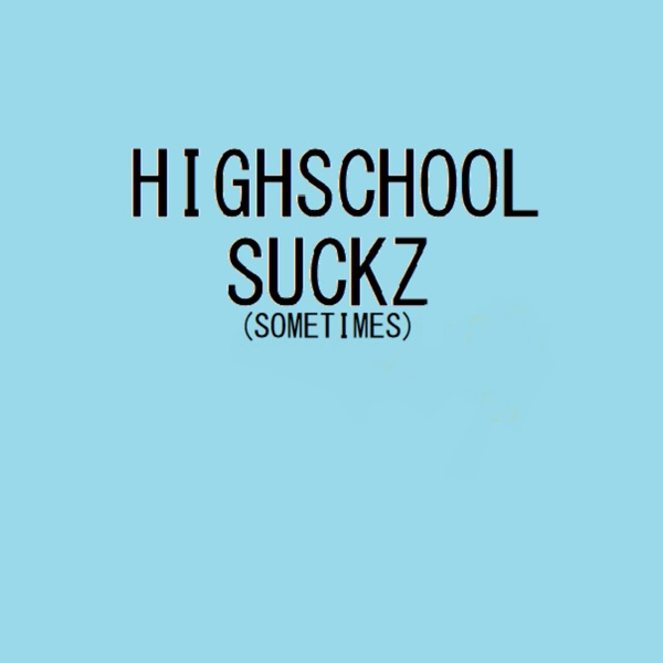 Highschool Suckz (sometimes)