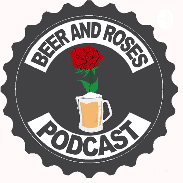 Beer And Roses Podcast