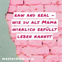 RAW and REAL - Wie du als Mama wirklich erfüllt leben kannst podcast