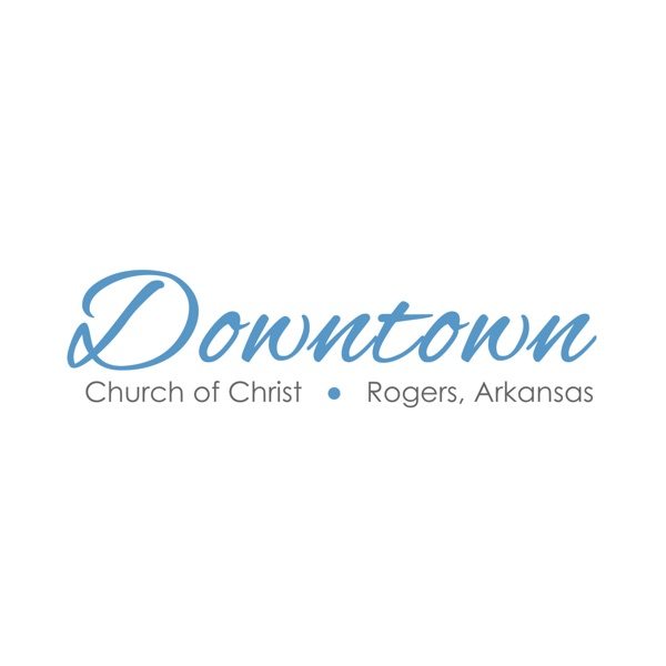 Downtown Church of Christ - Rogers, Arkansas Podcast