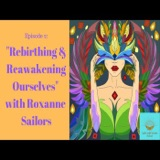 Episode 2: Rebirthing and Reawakening Ourselves with Roxanne Sailors