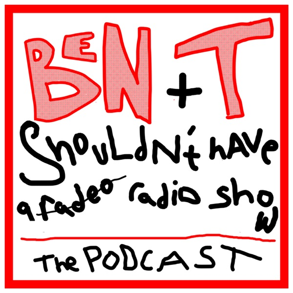 Ben And T Shouldn't Have A Radio Show: The Podcast