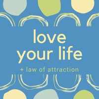 Love Your Life + Law of Attraction podcast