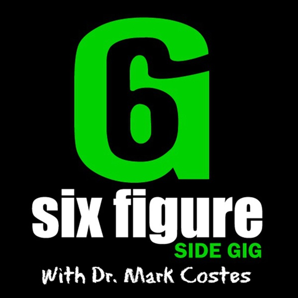 Six Figure Side Gig w/ Dr. Mark Costes - Build a six figure part time business BEFORE you quit your day job