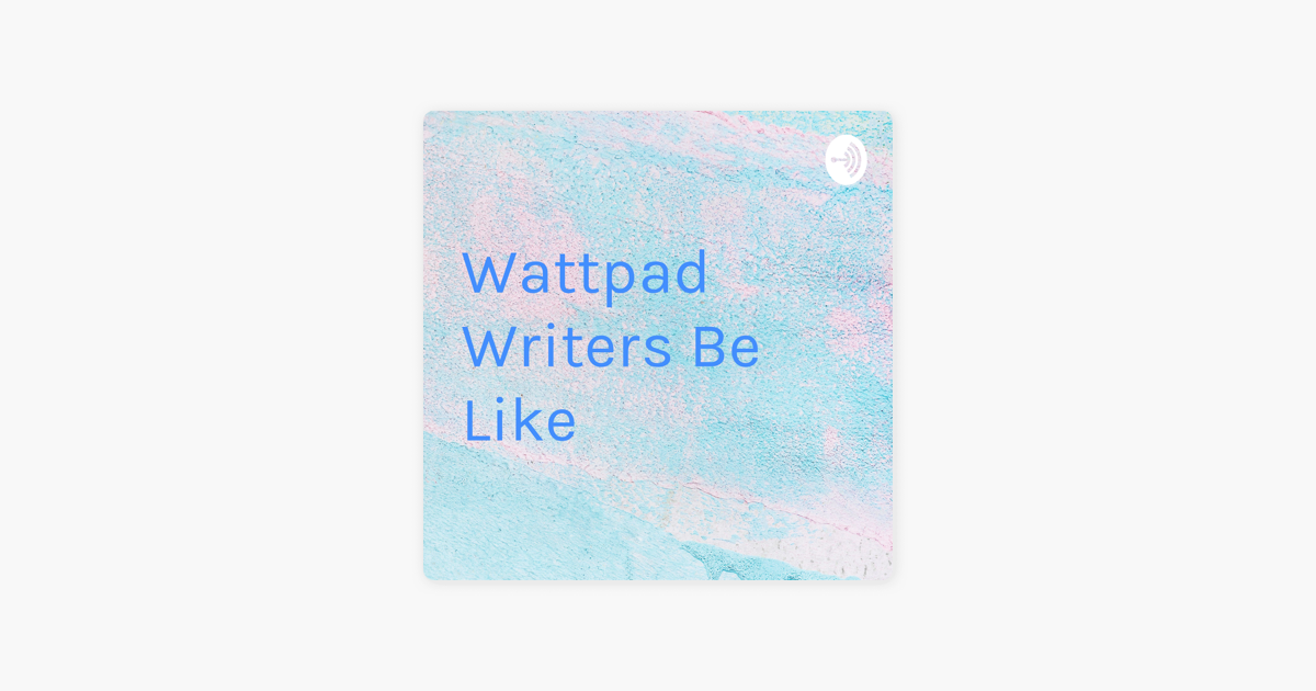 Wattpad Writers Be Like on Apple Podcasts