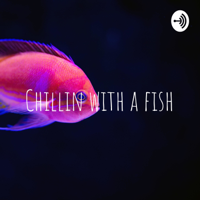 Chillin with a fish podcast