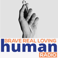 Brave Real Loving Human Radio podcast