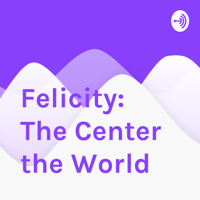 Felicity: The Center the World podcast