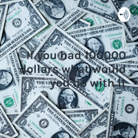 If you had 100000 dollars what would you do with it podcast