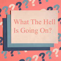 What The Hell Is Going On? podcast