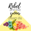 REBEL and live your dream life