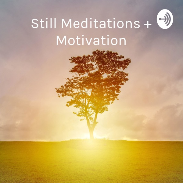 Still Meditations + Motivation: Discussions, Mindfulness and Positive Affirmations Podcast