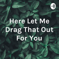 Here Let Me Drag That Out For You podcast