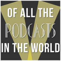 Of All the Podcasts in the World podcast