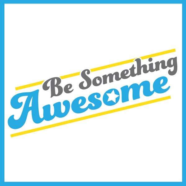 Be Something Awesome Podcast