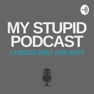 My Stupid Podcast - A John Mayer Podcast