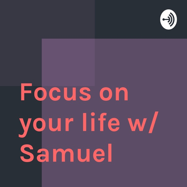 Focus on your life w/ Samuel Andrews