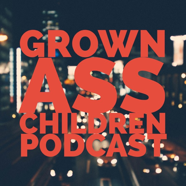 Grown Ass Children Podcast