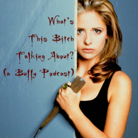 What's This Bitch Talking About? (a Buffy Podcast) podcast