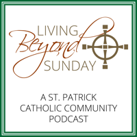 Living Beyond Sunday (a St. Patrick Catholic Community Podcast) podcast
