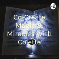 Co-Create Magic & Miracles With Colette podcast