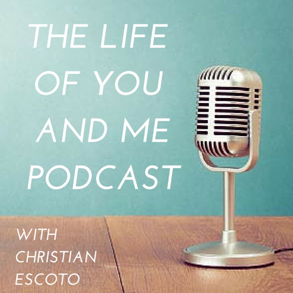 Life of You and Me Podcast with Christian Escoto