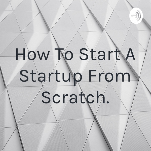 How To Start A Startup From Scratch.