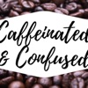 Caffeinated & Confused