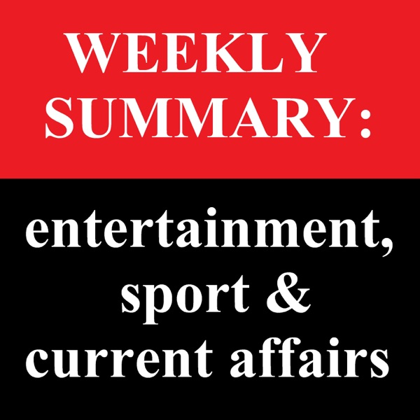 Weekly Summary: entertainment, sport & current affairs