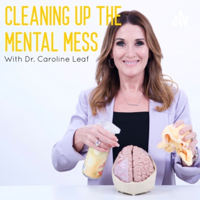 CLEANING UP THE MENTAL MESS with Dr. Caroline Leaf:Dr. Caroline Leaf