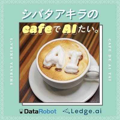 シバタアキラのcafeでAIたい。:DataRobot Japan / Ledge.ai