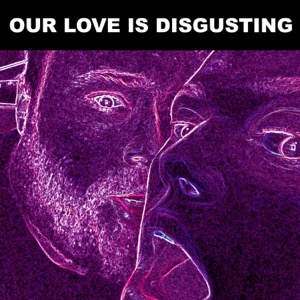 Our Love Is Disgusting