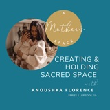The Art of Creating and Holding Sacred Space with Anoushka Florence